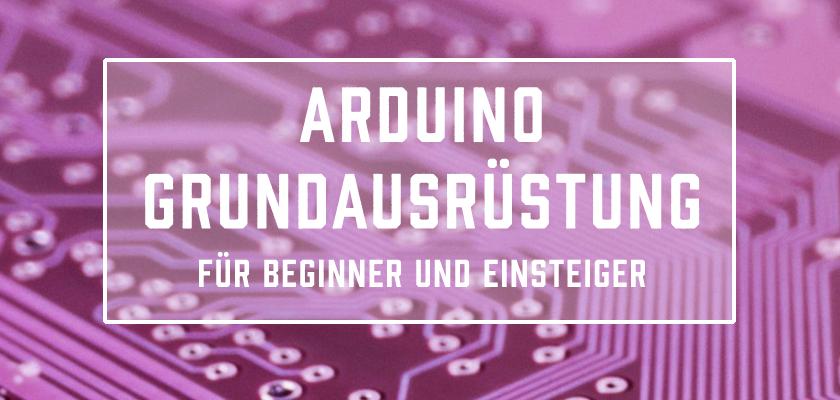 Arduino Grundausrüstung für Beginner und Einsteiger